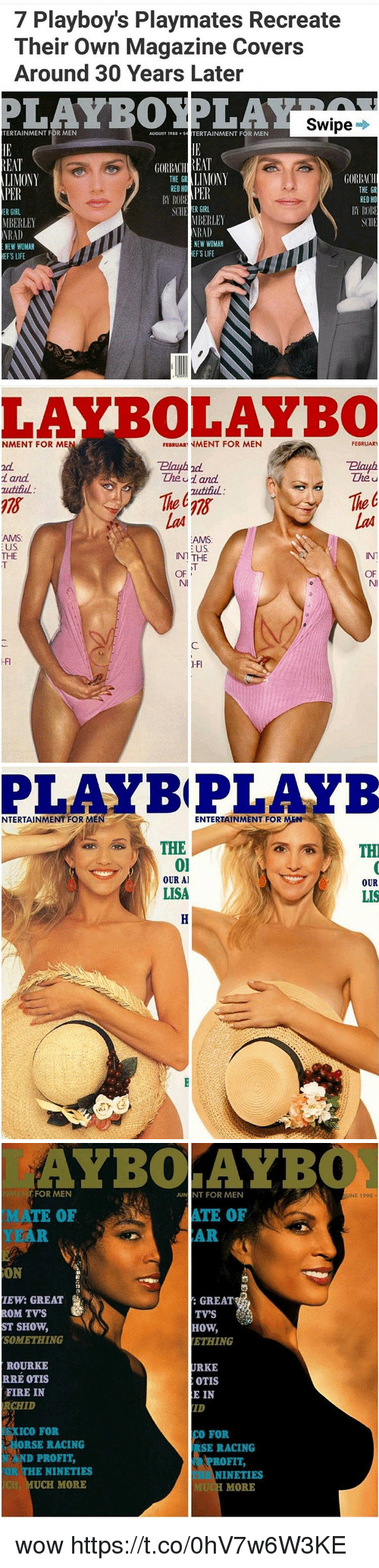 playmates: 7 Playboy's Playmates Recreate  Their own Magazine Covers  Around 30 Years Later  Swipe  TERTAINMENT FbR MEN  AUGUST 1988  TERTAINMENT FOR MEN  REAT  BEAT  LIMONY  LIMONY  GORBMll  THE GR  RED H  THE GR  PER  PER  ROB  RED HO  B RO  SCHE ER GIRL  ER GIRL  MBERLEY  MBERLEY  NRAD  NRAD  NEW WOMAN  NEW WOMAN  EFS LIFE  EFS LIFE   LAYBOLAYBO  NMENT FOR ME  FEBRUARNMENT FOR MEN  FEBRUARY  Plauph 2d.  The u and  and  The u  zutituL:  The E  AMS  AIMS  US  US  IN1  THE  IN THE  OF  OF   PLAY BPLAYB  NTERTAINMENT FOR ME  ENTERTAINMENT FOR  THE  TH  01  OUR Al  OUR  LISA  LIS   AYBOLAYB  FOR MEN  JUN NT FOR MEN  ATE OF  MATE OF  AR  IEW: GREAT  GREAT  ROM TVS  TV'S  ST SHOW,  How,  SOMETHING  ETHING  URKE  ROURKE  RRE OTIS  OTIS  FIRE IN  RE IN  ID  ICO FOR  CO FOR  ORSE RACING  SE RACING  D PROFIT,  ROFIT,  NINETIES  NINETIES  UCH MORE  MORE  NE 1990. wow https://t.co/0hV7w6W3KE