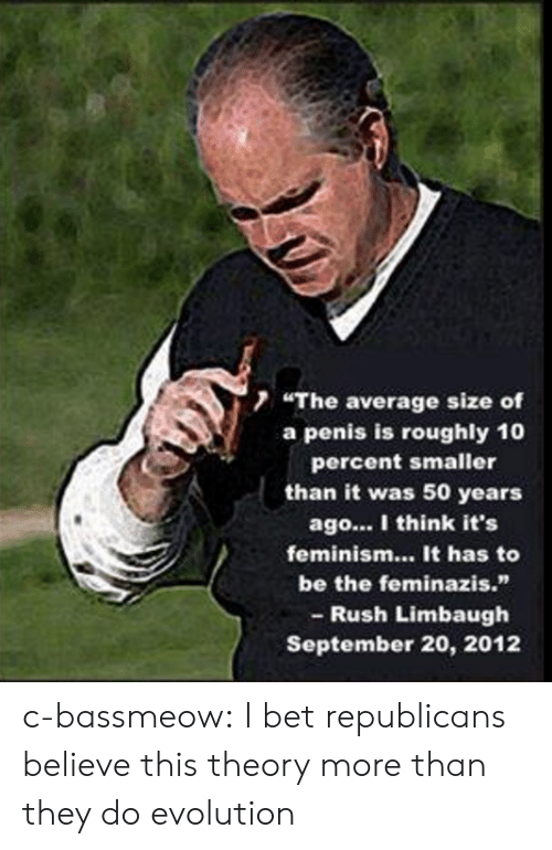 "Rush Limbaugh: 7 ""The average size of  a penis is roughly 10  percent smaller  than it was 50 years  ago... I think it's  feminism... It has to  be the feminazis.""  - Rush Limbaugh  September 20, 2012 c-bassmeow:  I bet republicans believe this theory more than they do evolution"