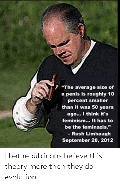 "Rush Limbaugh: 7 ""The average size of  a penis is roughly 10  percent smaller  than it was 50 years  ago... I think it's  feminism... It has to  be the feminazis.""  - Rush Limbaugh  September 20, 2012 I bet republicans believe this theory more than they do evolution"