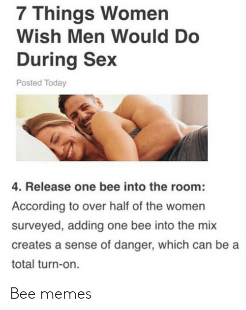 turn on: 7 Things Women  Wish Men Would Do  During Sex  Posted Today  4. Release one bee into the room:  According to over half of the women  surveyed, adding one bee into the mix  creates a sense of danger, which can be a  total turn-on. Bee memes