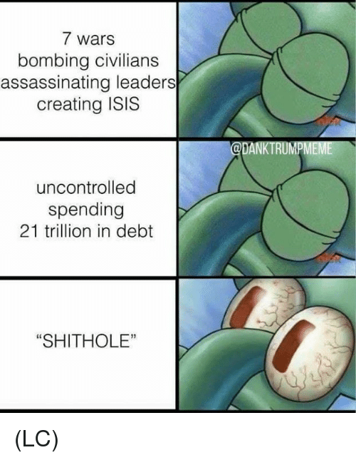 "Isis, Memes, and 🤖: 7 wars  bombing civilians  assassinating leaders  creating ISIS  uncontrolled  spending  21 trillion in debt  ""SHITHOLE (LC)"