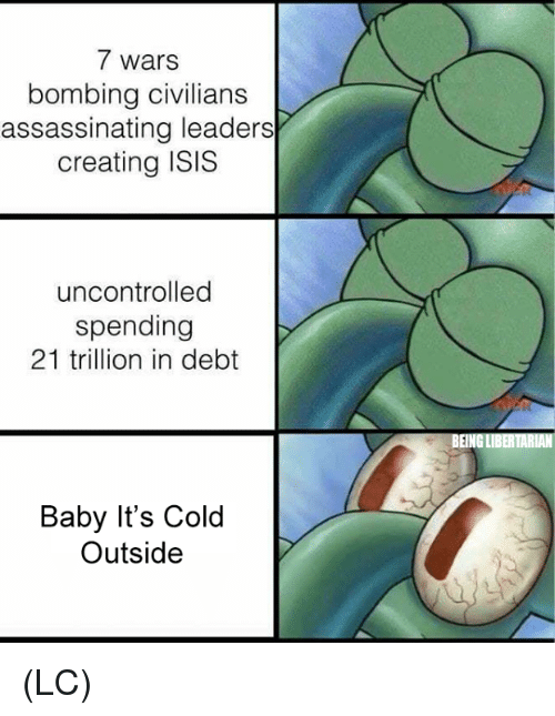 Baby, It's Cold Outside, Isis, and Memes: 7 wars  bombing civilians  assassinating leaders  creating ISIS  uncontrolled  spending  21 trillion in debt  Baby It's Cold  Outside (LC)