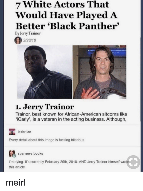 Books, Fucking, and iCarly: 7 White Actors That  Would Have PlayedA  Better 'Black Panther'  By Jerry Trainor  2/28/18  1. Jerry Trainor  Trainor, best known for African-American sitcoms like  iCarly', is a veteran in the acting business. Although,  lesbriian  Every detail about this image is fucking hilarious  ows.books  I'm dying. It's currently February 26th, 2018. AND Jerry Trainor himself wrote  this article meirl