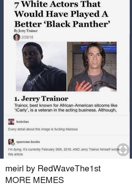 Books, Dank, and Fucking: 7 White Actors That  Would Have PlayedA  Better 'Black Panther'  By Jerry Trainor  2/28/18  1. Jerry Trainor  Trainor, best known for African-American sitcoms like  iCarly', is a veteran in the acting business. Although,  lesbriian  Every detail about this image is fucking hilarious  ows.books  I'm dying. It's currently February 26th, 2018. AND Jerry Trainor himself wrote  this article meirl by RedWaveThe1st MORE MEMES