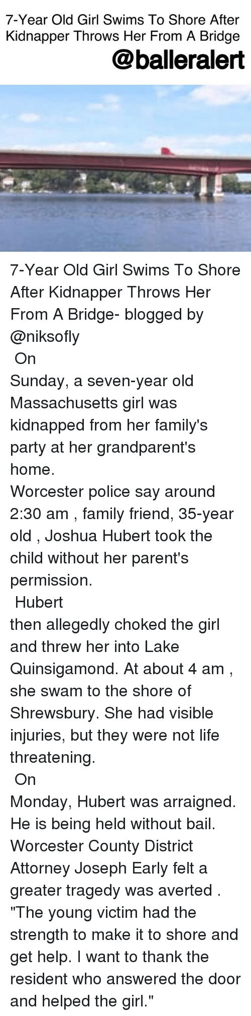 """Family, Life, and Memes: 7-Year Old Girl Swims To Shore After  Kidnapper Throws Her From A Bridge  @balleralert 7-Year Old Girl Swims To Shore After Kidnapper Throws Her From A Bridge- blogged by @niksofly ⠀⠀⠀⠀⠀⠀⠀⠀⠀⠀⠀⠀⠀⠀⠀⠀⠀⠀⠀⠀⠀⠀⠀⠀⠀⠀⠀⠀⠀⠀⠀⠀⠀⠀⠀⠀ On Sunday, a seven-year old Massachusetts girl was kidnapped from her family's party at her grandparent's home. ⠀⠀⠀⠀⠀⠀⠀⠀⠀⠀⠀⠀⠀⠀⠀⠀⠀⠀⠀⠀⠀⠀⠀⠀⠀⠀⠀⠀⠀⠀⠀⠀⠀⠀⠀⠀ Worcester police say around 2:30 am , family friend, 35-year old , Joshua Hubert took the child without her parent's permission. ⠀⠀⠀⠀⠀⠀⠀⠀⠀⠀⠀⠀⠀⠀⠀⠀⠀⠀⠀⠀⠀⠀⠀⠀⠀⠀⠀⠀⠀⠀⠀⠀⠀⠀⠀⠀ Hubert then allegedly choked the girl and threw her into Lake Quinsigamond. At about 4 am , she swam to the shore of Shrewsbury. She had visible injuries, but they were not life threatening. ⠀⠀⠀⠀⠀⠀⠀⠀⠀⠀⠀⠀⠀⠀⠀⠀⠀⠀⠀⠀⠀⠀⠀⠀⠀⠀⠀⠀⠀⠀⠀⠀⠀⠀⠀⠀ On Monday, Hubert was arraigned. He is being held without bail. Worcester County District Attorney Joseph Early felt a greater tragedy was averted . """"The young victim had the strength to make it to shore and get help. I want to thank the resident who answered the door and helped the girl."""""""