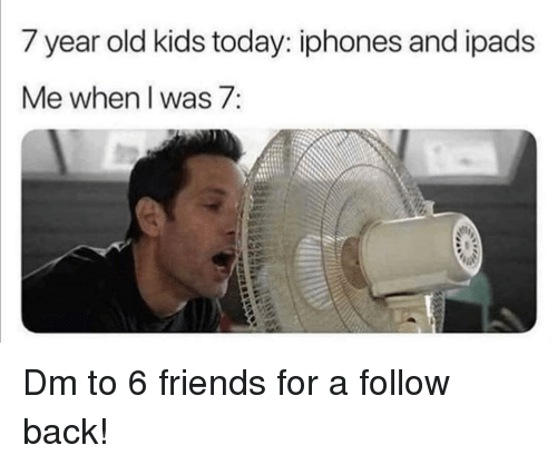 year-old-kids: 7 year old kids today: iphones and ipads  Me when I was 7: Dm to 6 friends for a follow back!