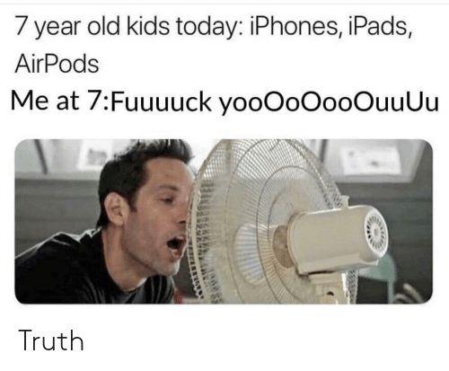 Kids Today: 7 year old kids today: iPhones, iPads,  AirPods  Me at 7:Fuuuuck yooOoOooOuuUu Truth