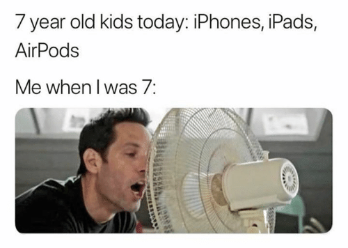 iphones: 7 year old kids today: iPhones, iPads,  AirPods  Me when I was