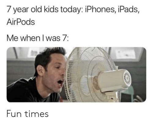 Kids Today: 7 year old kids today: iPhones, iPads,  AirPods  Me when l was 7: Fun times