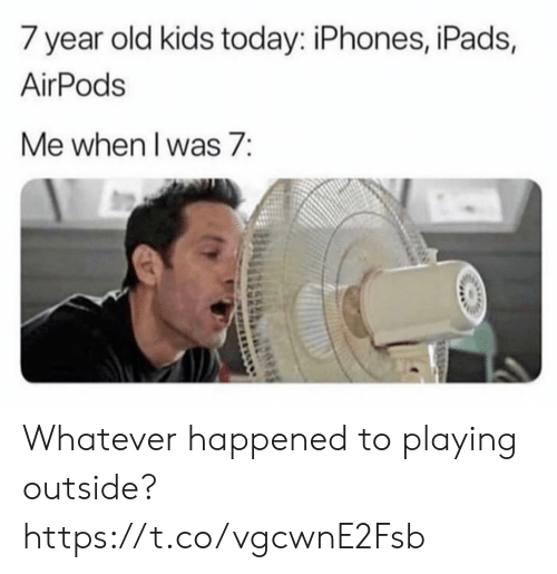 iphones: 7 year old kids today: iPhones, iPads,  AirPods  Me when I was 7: Whatever happened to playing outside? https://t.co/vgcwnE2Fsb