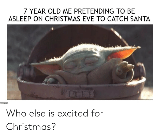Old Me: 7 YEAR OLD ME PRETENDING TO BE  ASLEEP ON CHRISTMAS EVE TO CATCH SANTA  inglip.com Who else is excited for Christmas?
