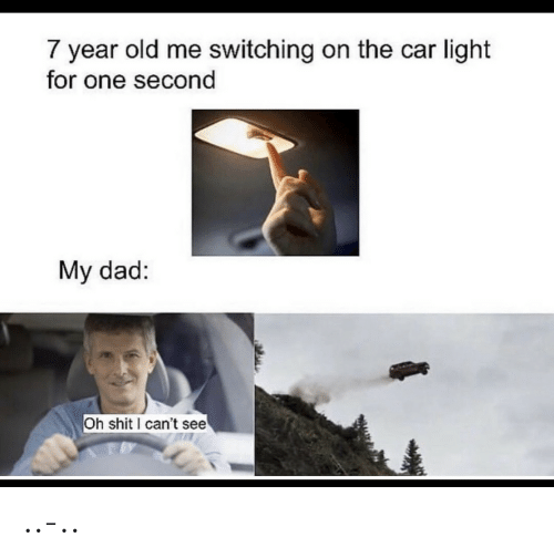 the car: 7 year old me switching on the car light  for one second  My dad:  Oh shit can't see ..-..