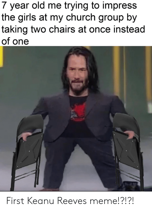Church, Girls, and Meme: 7 year old me trying to impress  the girls at my church group by  taking two chairs at once instead  of one First Keanu Reeves meme!?!?!