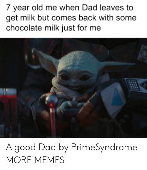leaves: 7 year old me when Dad leaves to  get milk but comes back with some  chocolate milk just for me A good Dad by PrimeSyndrome MORE MEMES