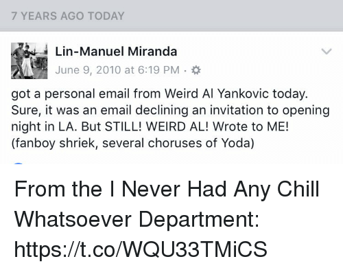 Chill, Memes, and Weird: 7 YEARS AGO TODAY  Lin-Manuel Miranda  June 9, 2010 at 6:19 PM  got a personal email from Weird Al Yankovic today.  Sure, it was an email declining an invitation to opening  night in LA. But STILL! WEIRD AL! Wrote to ME!  (fanboy shriek, several choruses of Yoda) From the I Never Had Any Chill Whatsoever Department: https://t.co/WQU33TMiCS