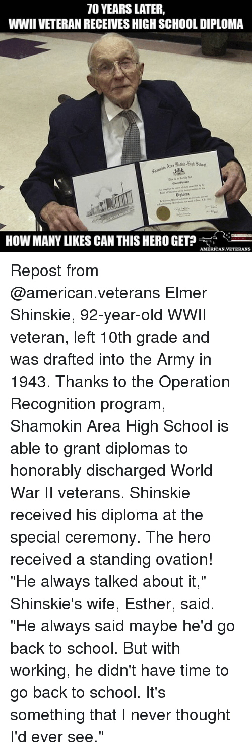 "Memes, School, and Army: 70 YEARS LATER,  WWIIVETERANRECEIVESHIGHSCHOOLDIPLOMA  Diploma  HOW MANY LIKES CAN THIS HERO GET?  AMERICAN VETERANS Repost from @american.veterans Elmer Shinskie, 92-year-old WWII veteran, left 10th grade and was drafted into the Army in 1943. Thanks to the Operation Recognition program, Shamokin Area High School is able to grant diplomas to honorably discharged World War II veterans. Shinskie received his diploma at the special ceremony. The hero received a standing ovation! ""He always talked about it,"" Shinskie's wife, Esther, said. ""He always said maybe he'd go back to school. But with working, he didn't have time to go back to school. It's something that I never thought I'd ever see."""