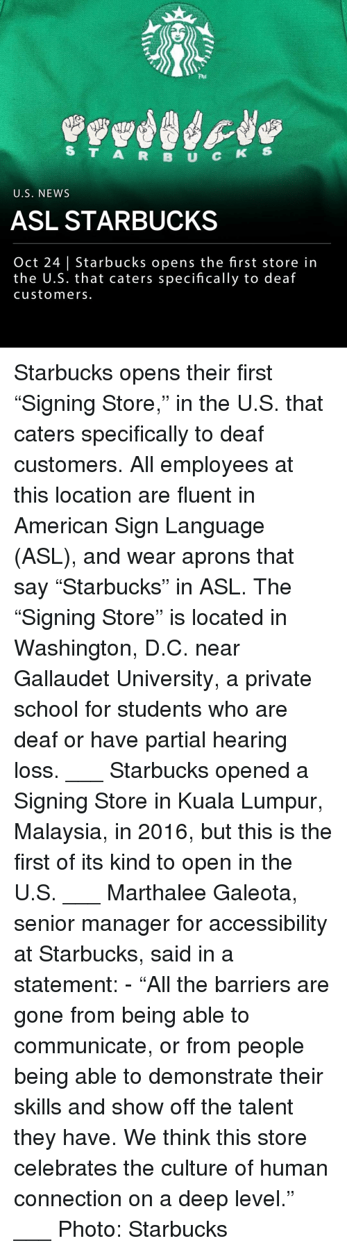 "Memes, News, and School: 704  S T A R B U C  5  U.S. NEWS  ASL STARBUCKS  Oct 24 | Starbucks opens the first store in  the U.S. that caters specifically to deaf  customers. Starbucks opens their first ""Signing Store,"" in the U.S. that caters specifically to deaf customers. All employees at this location are fluent in American Sign Language (ASL), and wear aprons that say ""Starbucks"" in ASL. The ""Signing Store"" is located in Washington, D.C. near Gallaudet University, a private school for students who are deaf or have partial hearing loss. ___ Starbucks opened a Signing Store in Kuala Lumpur, Malaysia, in 2016, but this is the first of its kind to open in the U.S. ___ Marthalee Galeota, senior manager for accessibility at Starbucks, said in a statement: - ""All the barriers are gone from being able to communicate, or from people being able to demonstrate their skills and show off the talent they have. We think this store celebrates the culture of human connection on a deep level."" ___ Photo: Starbucks"