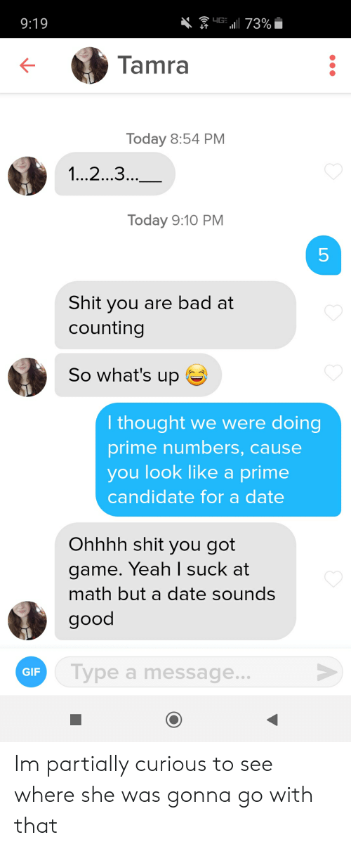 Bad, Gif, and Shit: 73%  9:19  Tamra  Today 8:54 PМ  1..2...3..  Today 9:10 PM  5  Shit you are bad at  counting  So what's up  I thought we were doing  prime numbers, cause  you look like a prime  candidate for a date  Ohhhh shit you got  game. Yeah I suck at  math but a date sounds  good  Type a message...  Туре  GIF  LO  ( Im partially curious to see where she was gonna go with that