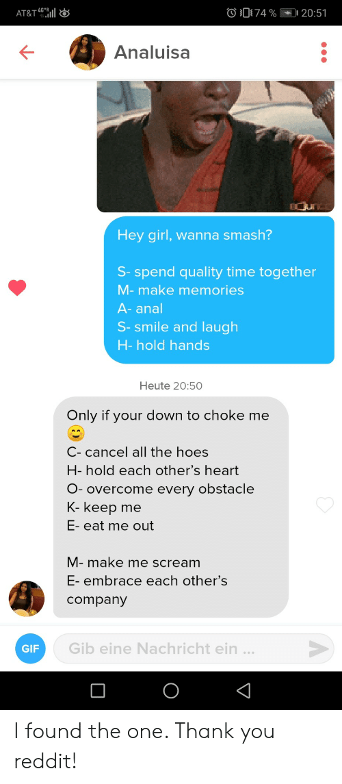Gif, Hoes, and Reddit: 74 %  -4G*  AT&T 461|  20:51  Analuisa  Hey girl, wanna smash?  S- spend quality time together  M-make memories  A-anal  S-smile and laugh  H-hold hands  Heute 20:50  Only if your down to choke me  C- cancel all the hoes  H- hold each other's heart  O- overcome every obstacle  K- keep  me  E- eat me out  M- make me scream  E- embrace each other's  company  Gib eine Nachricht ein ...  GIF  O I found the one. Thank you reddit!