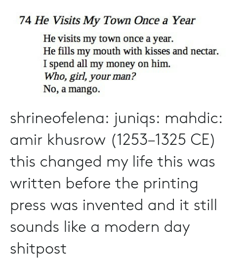 Printing: 74 He Visits My Town Once a Year  He visits my town once a year.  He fills my mouth with kisses and nectar.  I spend all my money on him.  Who, girl, your man?  No, a mango. shrineofelena: juniqs:  mahdic:  amir khusrow(1253–1325 CE)   this changed my life  this was written before the printing press was invented and it still sounds like a modern day shitpost