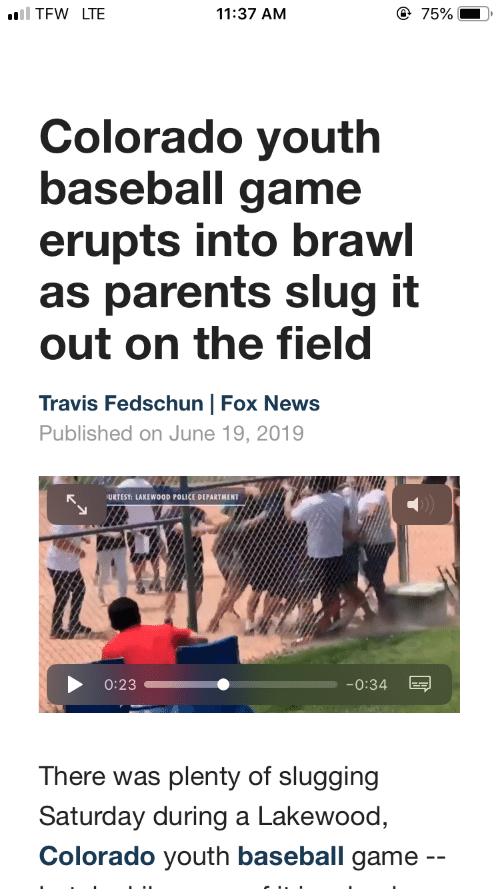 Baseball, News, and Parents: @ 75%  ll TFW LTE  11:37 AM  Colorado youth  baseball game  erupts into brawl  as parents slug it  out on the field  Travis Fedschun | Fox News  Published on June 19, 2019  URTESY: LAKEWOOD POLICE DEPARTMENT  0:23  -0:34  There was plenty of slugging  Saturday during a Lakewood,  Colorado youth baseball game
