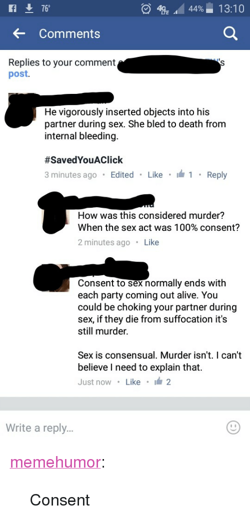 "Alive, Anaconda, and Party: 76  4  44%-1 3:10  ..  Comments  Replies to your comment  post.  He vigorously inserted objects into his  partner during sex. She bled to death from  internal bleeding.  #SavedYouAC lick  minutes ago Edited Like  Reply  How was this considered murder?  When the sex act was 100% consent?  2 minutes ago Like  Consent to sex normally ends with  each party coming out alive. You  could be choking your partner during  sex, if they die from suffocation it's  still murder.  Sex  is consensual. Murder  isn't. I can't  believe I need to explain that.  Just now Like 2  Write a reply.. <p><a href=""http://memehumor.tumblr.com/post/157460687283/consent"" class=""tumblr_blog"">memehumor</a>:</p>  <blockquote><p>Consent</p></blockquote>"