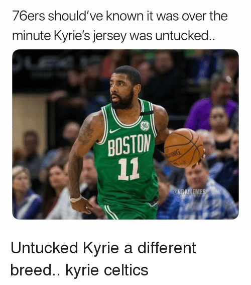 Philadelphia 76ers, Basketball, and Nba: 76ers should've known it was over the  minute Kyrie's jersey was untucked  BOSTON  @NBAMEMES Untucked Kyrie a different breed.. kyrie celtics