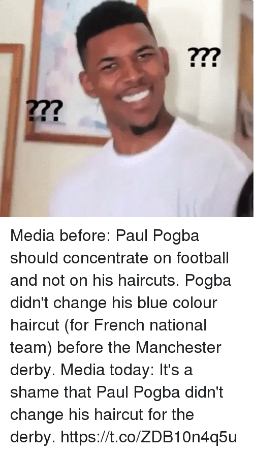 Football, Haircut, and Memes: 77?  277 Media before: Paul Pogba should concentrate on football and not on his haircuts.  Pogba didn't change his blue colour haircut (for French national team) before the Manchester derby.  Media today: It's a shame that Paul Pogba didn't change his haircut for the derby. https://t.co/ZDB10n4q5u