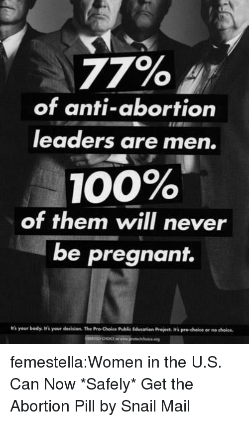 Anaconda, Irs, and Pregnant: 77%  of anti-abortion  leaders are men.  100%  of them will never  be pregnant.  irs your body. It's your decision. The Pro Choice Public Educatien Project, It's pro-choice or no choice femestella:Women in the U.S. Can Now *Safely* Get the Abortion Pill by Snail Mail