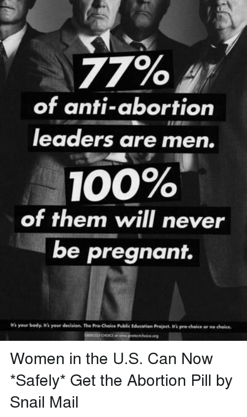 Anaconda, Irs, and Pregnant: 77%  of anti-abortion  leaders are men.  100%  of them will never  be pregnant.  irs your body. It's your decision. The Pro Choice Public Educatien Project, It's pro-choice or no choice Women in the U.S. Can Now *Safely* Get the Abortion Pill by Snail Mail