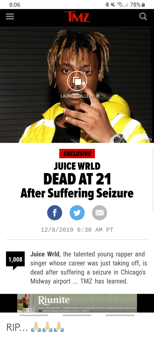 Juice, Suffering, and Tmz: ** 78% i  8:06  TMZ  LAUNCH GALLERY  Getty  EXCLUSIVE  JUICE WRLD  DEAD AT 21  After Suffering Seizure  f  12/8/2019 6:38 AM PT  Juice Wrld, the talented young rapper and  1,008  singer whose career was just taking off, is  dead after suffering a seizure in Chicago's  Midway airport.. TMZ has learned.  Riunite  EI HTmainnitEEvaCMaNCI a RIP... 🙏🏼🙏🏼🙏🏼