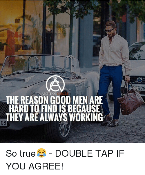 Memes, True, and Good: 79  AMBITIONCIRCDE  THE REASON GOOD MEN ARE  HARD TO FIND IS BECAUSE  THEY ARE ALWAYS WORKING  06 So true😂 - DOUBLE TAP IF YOU AGREE!