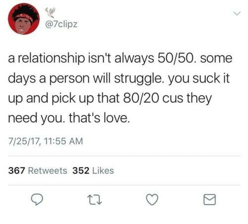 Love, Struggle, and Personal: @7clipz  a relationship isn't always 50/50. some  days a person will struggle. you suck it  up and pick up that 80/20 cus they  need you. that's love.  7/25/17, 11:55 AM  367 Retweets 352 Likes