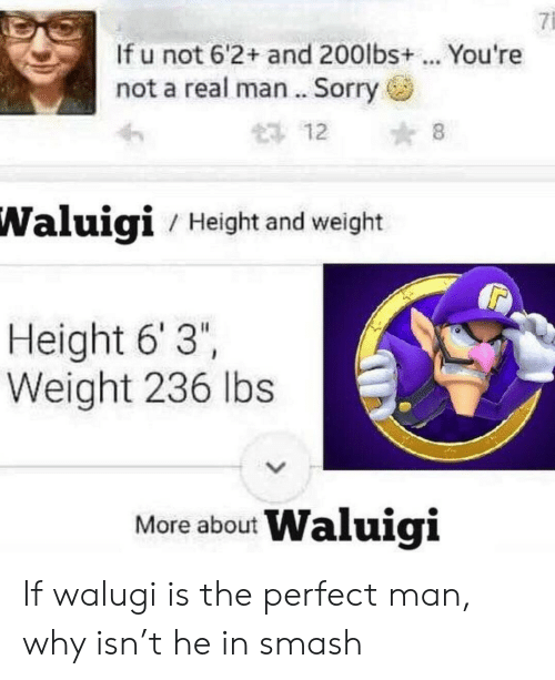"Smashing, Sorry, and Waluigi: 7i  If u not 6'2+ and 200lbs+ . You're  not a real man .. Sorry  12 8  Waluigi  / Height and weight  Height 6' 3""  Weight 236 lbs  More about Waluigi If walugi is the perfect man, why isn't he in smash"