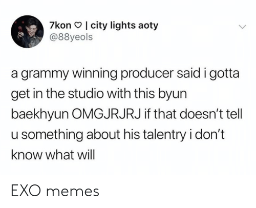 Memes, Grammy, and Exo: 7kon I city lights aoty  @88yeols  a grammy winning producer said i gotta  get in the studio with this byun  baekhyun OMGJRJRJ if that doesn't tell  u something about his talentry i don't  know what will EXO memes