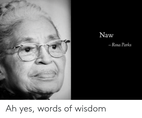 Reddit, Rosa Parks, and Wisdom: 7nA  Naw  - Rosa Parks Ah yes, words of wisdom