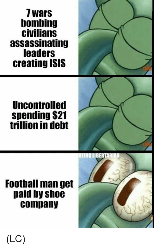 Football, Isis, and Memes: 7wars  bombing  civilians  assassinating  leaders  creating ISIS  Uncontrolled  spending $21  trillion in debt  BERTARIA  Football man get  paid by shoe  company (LC)