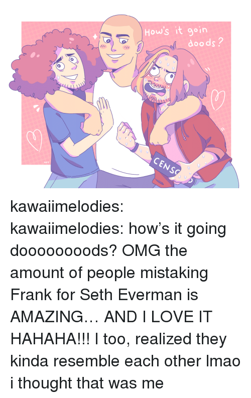 Hows It Going: 8  0  How's it goin  2  doods?  CENS  MPT kawaiimelodies: kawaiimelodies: how's it going doooooooods? OMG the amount of people mistaking Frank for Seth Everman is AMAZING… AND I LOVE IT HAHAHA!!! I too, realized they kinda resemble each other lmao  i thought that was me