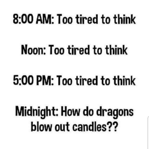 Candles, Dragons, and How: 8:00 AM: Too tired to think  Noon: Too tired to think  5:00 PM: Too tired to think  Midnight: How do dragons  blow out candles??