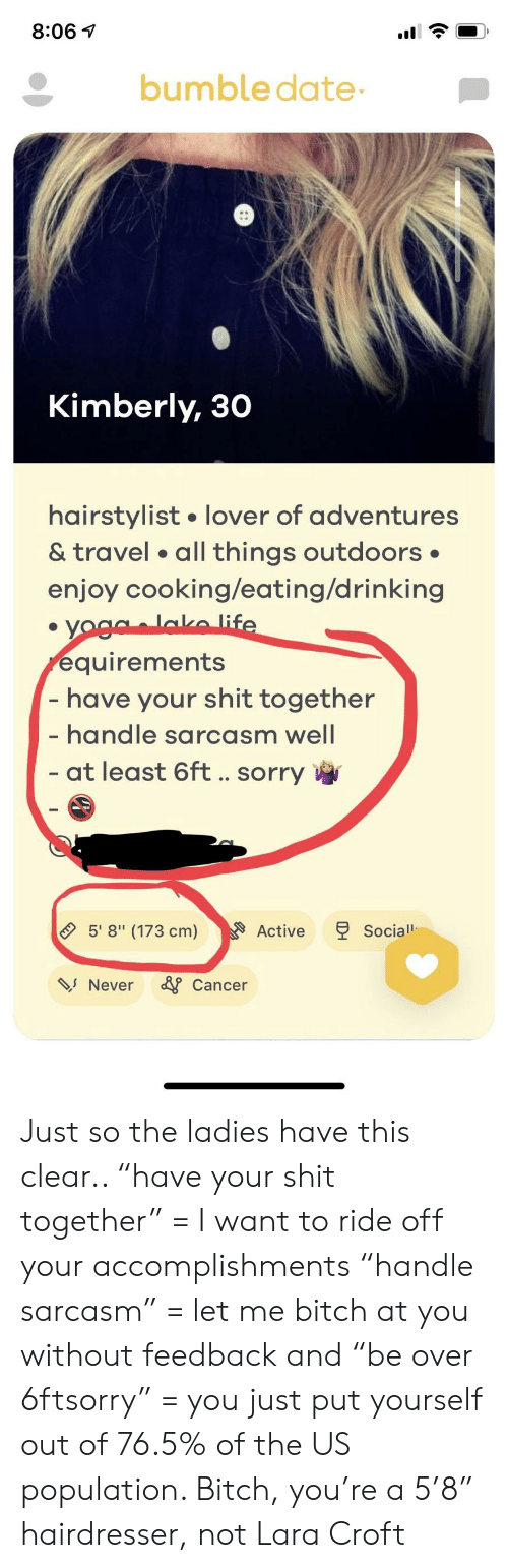 """Shit Together: 8:06 1  bumble date  Kimberly, 30  hairstylist. lover of adventures  & travel . all things outdoors  enjoy cooking/eating/drinking  quirements  have your shit together  handle sarcasm well  at least 6ft.. sorry  518"""" (173 cm)  Active  Social  s Never Cancer Just so the ladies have this clear.. """"have your shit together"""" = I want to ride off your accomplishments """"handle sarcasm"""" = let me bitch at you without feedback and """"be over 6ftsorry"""" = you just put yourself out of 76.5% of the US population. Bitch, you're a 5'8"""" hairdresser, not Lara Croft"""