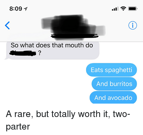 Relationships, Texting, and Avocado: 8:09  So what does that mouth do  Eats spaghetti  And burritos  And avocado A rare, but totally worth it, two-parter