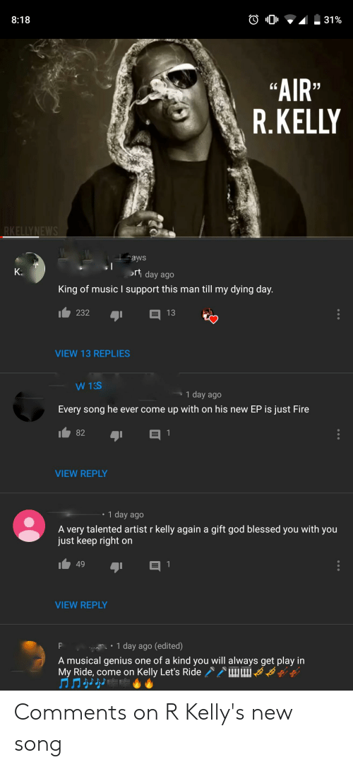 "Blessed, Fire, and God: 8:18  ""AIR""  R.KELLY  aws  rt day ago  King of music I support this man till my dying day  232  VIEW 13 REPLIES  1 day ago  Every song he ever come up with on his new EP is just Fire  82  VIEW REPLY  1 day ago  A very talented artist r kelly again a gift god blessed you with you  just keep right on  49  VIEW REPLY  1 day ago (edited)  A musical genius one of a kind you will always get play in  My Ride, come on Kelly Let's Ride Comments on R Kelly's new song"