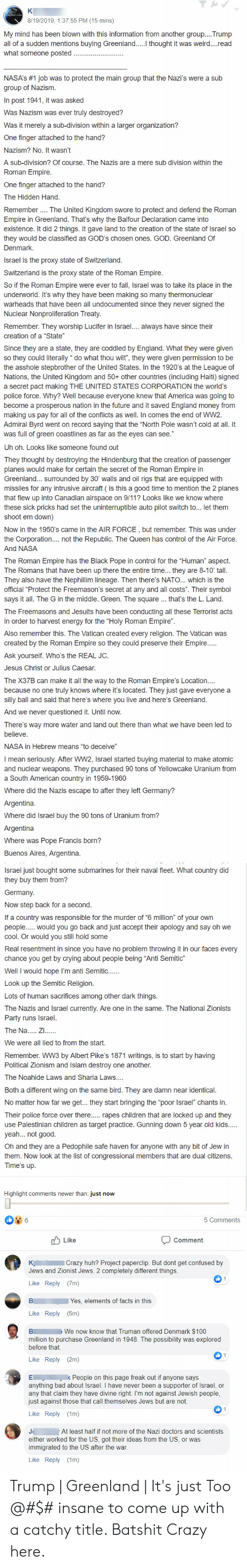 """9/11, America, and Bad: 8/19/2019, 1:37:55 PM (15 mins)  My mind has been blown with this information from another group....Trump  all of a sudden mentions buying Greenland.. thought it was weird....read  what someone posted  NASA's #1 job was to protect the main group that the Nazi's were a sub  group of Nazism  In post 1941, it was asked  Was Nazism was ever truly destroyed?  Was it merely a sub-division within a larger organization?  One finger attached to the hand?  Nazism? No. It wasn't  A sub-division? Of course. The Nazis are a mere sub division within the  Roman Empire.  One finger attached to the hand?  The Hidden Hand.  The United Kingdom swore to protect and defend the Roman  Remember.  Empire in Greenland. That's why the Balfour Declaration came into  existence. It did 2 things. It gave land to the creation of the state of Israel so  they would be classified as GOD's chosen ones. GOD. Greenland Of  Denmark.  Israel is the proxy state of Switzerland.  Switzerland is the proxy state of the Roman Empire  So if the Roman Empire were ever to fall, Israel was to take its place in the  underworld. It's why they have been making so many thermonuclear  warheads that have been all undocumented since they never signed the  Nuclear Nonproliferation Treaty  Remember. They worship Lucifer in Israel... always have since their  creation of a """"State""""  Since they are a state, they are coddled by England. What they were given  so they could literally do what thou wilt"""", they were given permission to be  the asshole stepbrother of the United States. In the 1920's at the League of  Nations, the United Kingdom and 50+ other countries (including Haiti) signed  a secret pact making THE UNITED STATES CORPORATION the world's  police force. Why? Well because everyone knew that America was going to  become a prosperous nation in the future and it saved England money from  making us pay for all of the conflicts as well. In comes the end of WW2  Admiral Byrd went on record saying tha"""