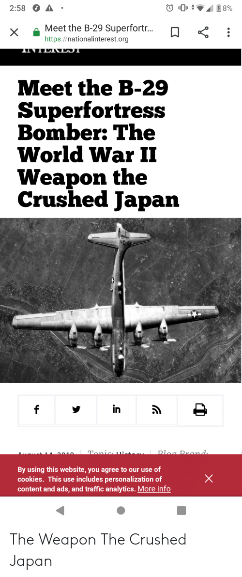 Cookies, Traffic, and Japan: 8%  2:58  Meet the B-29 Superfortr...  https://nationalinterest.org  1INTLT\LDT  Meet the B-29  Superfortress  Bomber: The  World War II  Weapon the  Crushed Japan  in  Dloa Prand.  Tonic 1u:  a010  By using this website, you agree to our use of  cookies. This use includes personalization of  content and ads, and traffic analytics. More info  X The Weapon The Crushed Japan