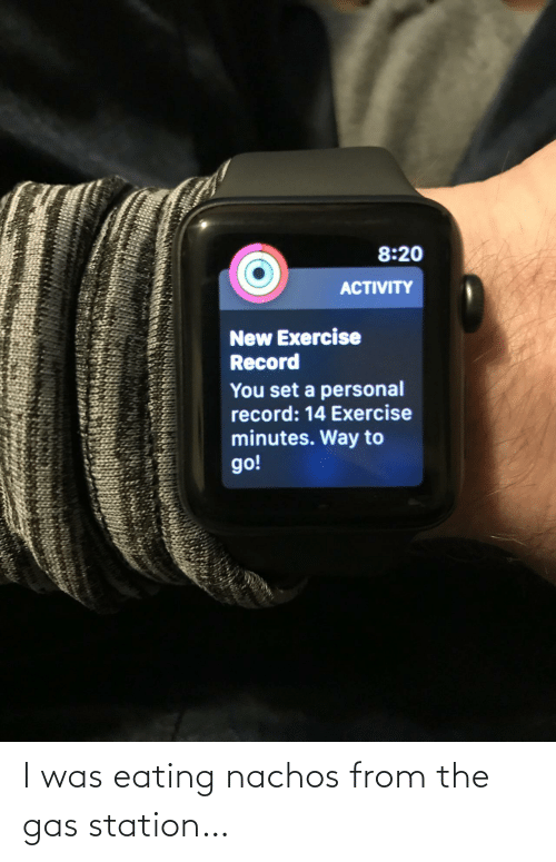 minutes: 8:20  ACTIVITY  New Exercise  Record  You set a personal  record: 14 Exercise  minutes. Way to  go! I was eating nachos from the gas station…