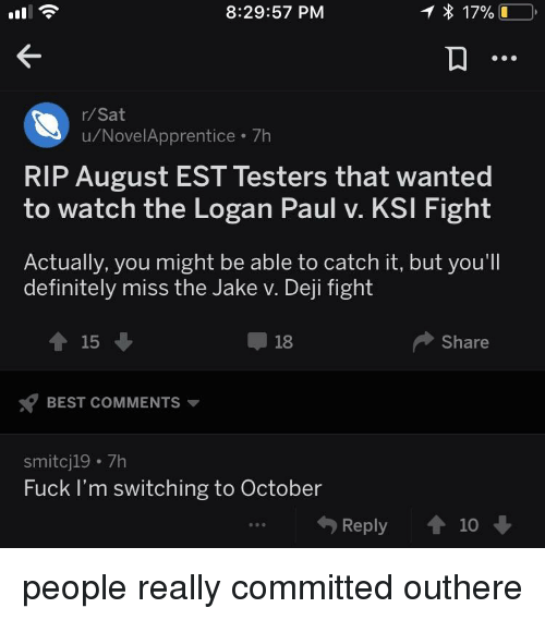 Definitely, Funny, and Best: 8:29:57 PM  17%-,  r/Sat  u/NovelApprentice 7h  RIP August EST Testers that wanted  to watch the Logan Paul v. KSI Fight  Actually, you might be able to catch it, but you'll  definitely miss the Jake v. Deji fight  ↑15 ↓  18  ◆ Share  BEST COMMENTS  smitcj19 7h  Fuck I'm switching to October  勺Reply會10