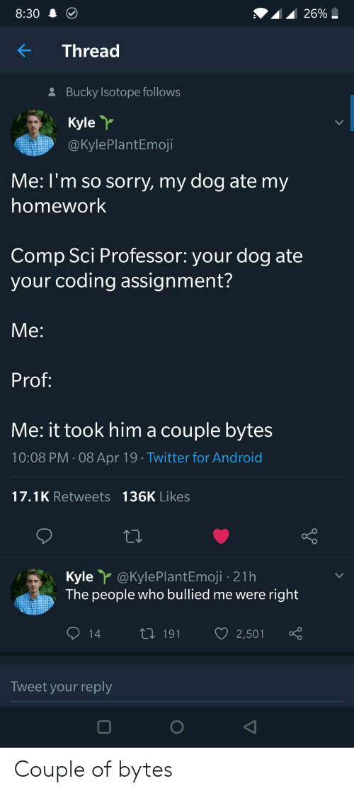 Android, Sorry, and Twitter: 8:30  KThread  Bucky Isotope follows  Kyle  @KylePlantEmoji  Me: l'm so sorry, my dog ate my  homework  Comp Sci Professor: your dog ate  your coding assignment?  Me:  Prof  Me: it took him a couple bytes  10:08 PM 08 Apr 19 Twitter for Android  17.1K Retweets 136K Likes  Kyle@kylePlantEmoji -21h  The people who bullied me were right  14 t 191 2,501  Tweet your reply Couple of bytes