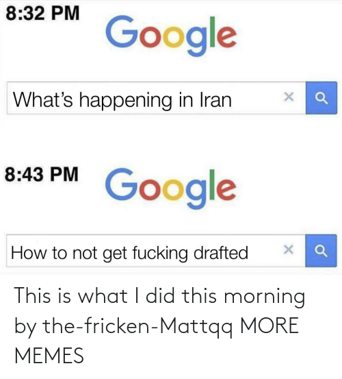 happening: 8:32 PM  Google  What's happening in Iran  8:43 PM  Google  How to not get fucking drafted This is what I did this morning by the-fricken-Mattqq MORE MEMES