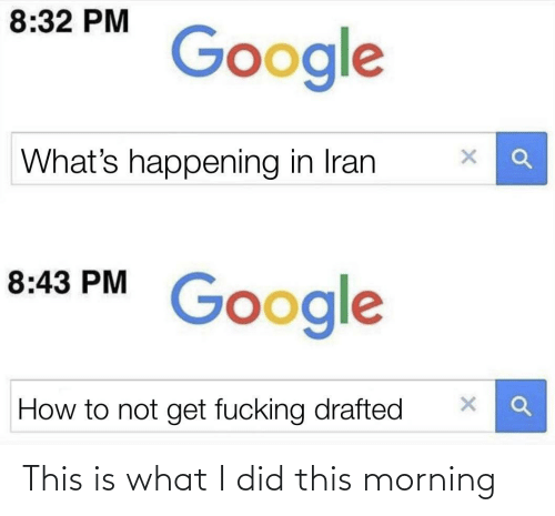 What I: 8:32 PM  Google  What's happening in Iran  8:43 PM  Google  How to not get fucking drafted This is what I did this morning