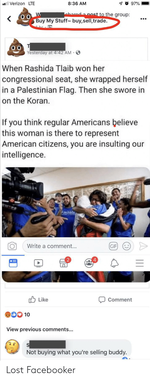 Gif, Verizon, and Lost: 8:36 AM  ll Verizon LTE  97%  aharada nost to the group:  <  Buy My Stuff  buy,sell,trade.  m  4 hr :  T  Yesterday at 4:42 AM.  When Rashida Tlaib won her  congressional seat, she wrapped herself  in a Palestinian Flag. Then she swore in  on the Koran.  If you think regular Americans believe  this woman is there to represent  American citizens, you are insulting our  intelligence.  Rashida  Write a comment...  GIF  4  Like  Comment  ODO 10  View previous comments...  Not buying what you're selling buddy. Lost Facebooker